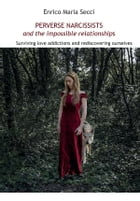 Perverse Narcissists and the Impossible Relationships - Surviving love addictions and rediscovering ourselves by Enrico Maria Secci