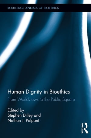 Human Dignity in Bioethics From Worldviews to the Public Square