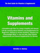 Vitamins and Supplements: A Breakthrough Plan For Living A Healthy and Vibrant Life By Learning About Vitamins and Supplements by Christine Ramsey