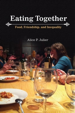 Book Eating Together: Food, Friendship and Inequality by Alice P. Julier