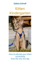Kitten Kindergarten: How to educate your kitten successfully from the very first day by Sabine Schroll