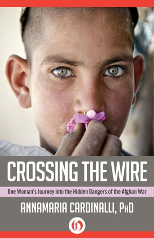 Crossing the Wire One Woman's Journey into the Hidden Dangers of the Afghan War