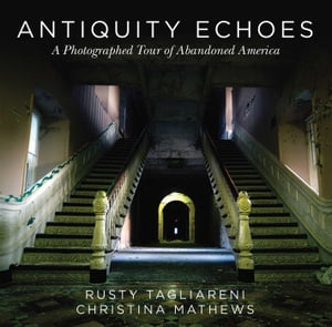 Antiquity Echoes: A Photographed Tour of Abandoned America by Rusty Tagliareni