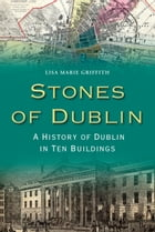 Stones of Dublin: A History of Dublin in Ten Buildings