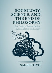 Sociology, Science, and the End of Philosophy: How Society Shapes Brains, Gods, Maths, and Logics