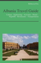 Albania Travel Guide: Culture - Sightseeing - Activities - Hotels - Nightlife - Restaurants - Transportation by Rebecca Fox
