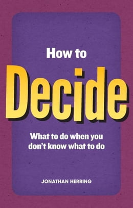 Book How to Decide: what to do when you don't know what to do by Jonathan Herring