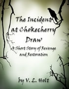 The Incident at Chokecherry Draw: A Short Story of Revenge and Restoration by V. L. Holt
