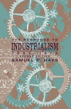 The Response to Industrialism, 1885-1914 by Samuel P. Hays