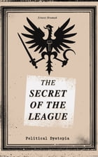 """THE SECRET OF THE LEAGUE (Political Dystopia): The Classic That Inspired Orwell's """"1984"""" by Ernest Bramah"""