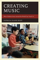 Creating Music: What Children from Around the World Can Teach Us by Patricia Elaine Riley