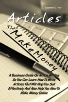 Articles That Make Money!: A Business Guide On Article Writing So You Can Learn How To Write Articles That Will Help You Sell E by Stephani G. Fox