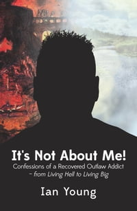 It's Not About Me!: Confessions of a Recovered Outlaw Addict - from Living Hell to Living Big