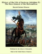 History of the Life of Gustavus Adolphus II.: The Hero-General of the Reformation by Harriet Earhart Monroe