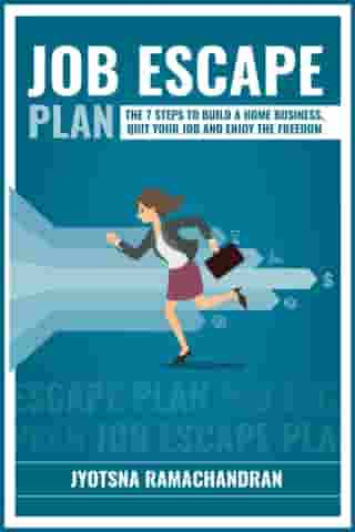 Job Escape Plan: The 7 Steps to Build a Home Business, Quit your Job and Enjoy the Freedom: Includes Interviews of John Lee Dumas, Nick Loper, Rob Cubbon, Steve Scott, Stefan Pylarinos & others! by Jyotsna Ramachandran