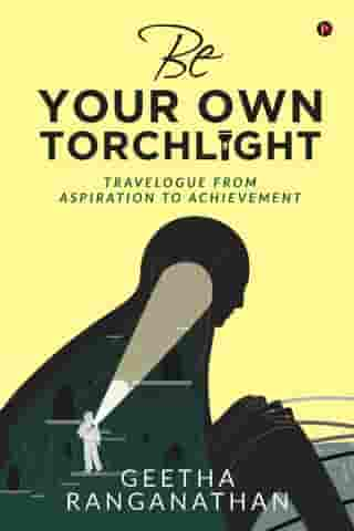 BE YOUR OWN TORCHLIGHT: Travelogue from Aspiration to Achievement by Geetha Ranganathan