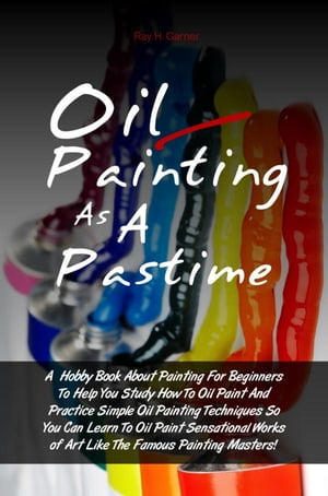 Oil Painting As A Pastime A Hobby Book About Painting For Beginners To Help You Study How To Oil Paint And Practice Simple Oil Painting Techniques So