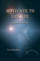 Motivate to Create: a guide for writers by Nate Hendley