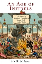 An Age of Infidels: The Politics of Religious Controversy in the Early United States by Eric R. Schlereth
