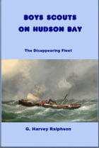 Boys Scouts on Hudson Bay: The Disappearing Fleet by G. Harvey Ralphson