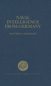 Naval Intelligence from Germany: The Reports of the British Naval Attachés in Berlin, 1906–1914