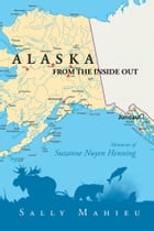 Alaska From the Inside Out- Memories of Suzanne Nuyen Henning by Sally Maheiu