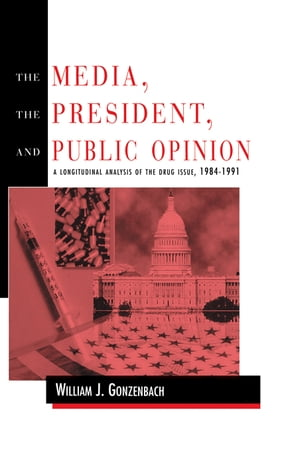 The Media,  the President,  and Public Opinion A Longitudinal Analysis of the Drug Issue,  1984-1991
