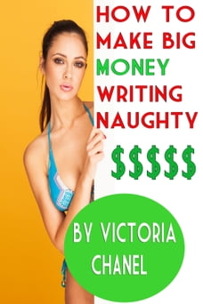 How to Make BIG Money Writing Naughty: A Simple eBook Self-Publishing Guide That Will Change Your…