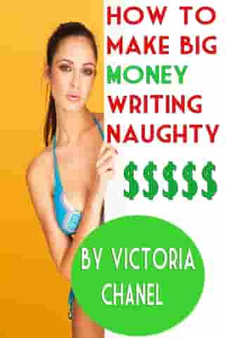 How to Make BIG Money Writing Naughty: A Simple eBook Self-Publishing Guide That Will Change Your Life! by Victoria Chanel