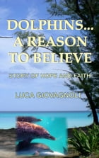 Dolphins... A Reason To Believe: Story of Hope and Faith by Luca Giovagnoli