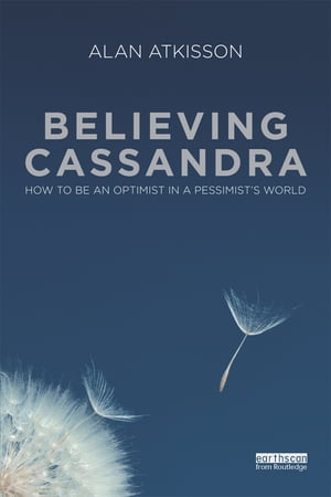 Believing Cassandra How to be an Optimist in a Pessimist's World