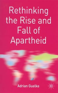 Rethinking the Rise and Fall of Apartheid: South Africa and World Politics