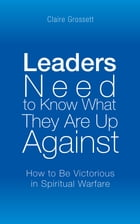 Leaders Need to Know What They Are up Against: How to Be Victorious in Spiritual Warfare