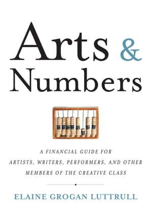 Arts & Numbers A Financial Guide for Artists,  Writers,  Performers,  and Other Members of the Creative Class