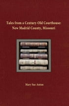 Tales of a Century-Old Courthouse: New Madrid County, Missouri by Mary Sue Anton