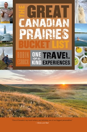 The Great Canadian Prairies Bucket List: One-of-a-Kind Travel Experiences by Robin Esrock