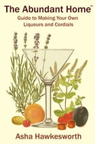 The Abundant Home Guide to Making Your Own Liqueurs and Cordials by Asha Hawkesworth