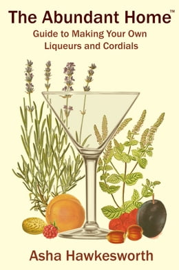 Book The Abundant Home Guide to Making Your Own Liqueurs and Cordials by Asha Hawkesworth