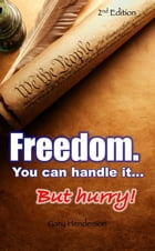 Freedom. You Can Handle It. But hurry! by Gary L. Henderson
