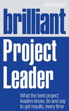 Brilliant Project Leader: What the best project leaders know, do and say to get results, every time by Mike Clayton