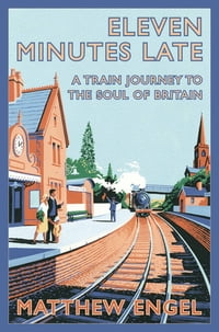 Eleven Minutes Late: A Train Journey to the Soul of Britain