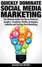 Quickly Dominate Social Media Marketing: The Ultimate Guide Top Tips to Pinterest, Google+, Facebook, Twitter, Instagram, LinkedIn and YouTube Viral M by Amanda Eliza Bertha