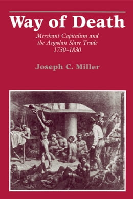 Book Way of Death: Merchant Capitalism and the Angolan Slave Trade, 1730-1830 by Joseph, Calder Miller
