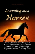 Learning About Horses: A Complete Guide On How To Train Horses, Breaking In A Horse, Horse Behavior, Horse Exercises And Ma by John D. Goodwill