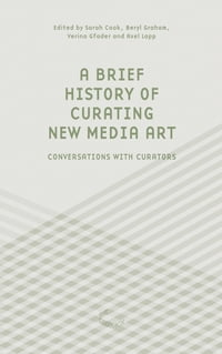 A Brief History of Curating New Media Art: Conversations with Curators