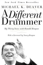 A Different Drummer: My Thirty Years with Ronald Reagan by Michael K Deaver