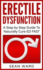 Erectile Dysfunction: A Step by Step Guide To Naturally Cure ED FAST by sean ward