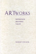 Artworks: Meaning, Definition, Value by Robert Stecker