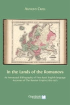 In the Lands of the Romanovs: An Annotated Bibliography of First-hand English-language Accounts of the Russian Empire (1613-1917) by Anthony Cross