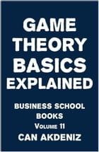 Game Theory Basics Explained: Business School Books, Volume 11 by Can Akdeniz